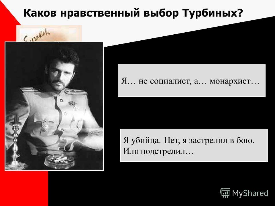 Каков нравственный выбор Турбиных? Я… не социалист, а… монархист… Я убийца. Нет, я застрелил в бою. Или подстрелил…