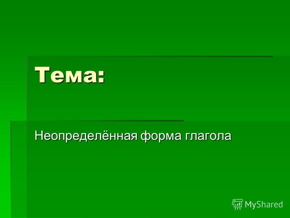 Тема: Неопределённая форма глагола