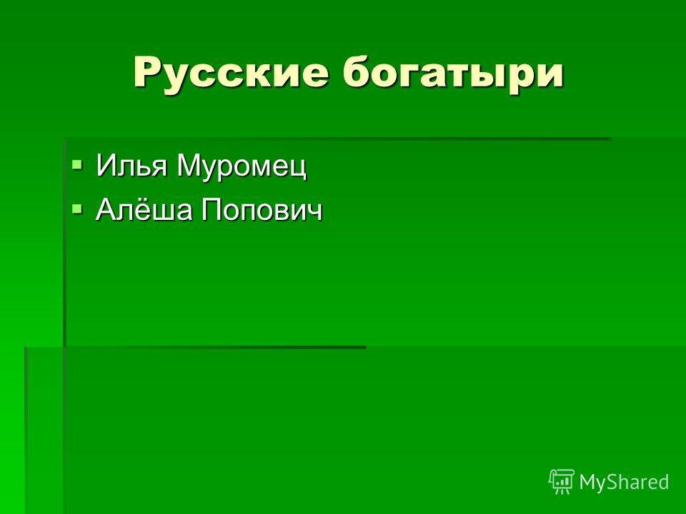 Русские богатыри Илья Муромец Илья Муромец Алёша Попович Алёша Попович