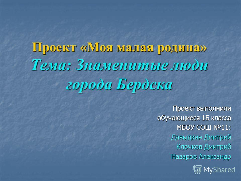 Проект «Моя малая родина» Тема: Знаменитые люди города Бердска Проект выполнили обучающиеся 1Б класса МБОУ СОШ 11: Давыдкин Дмитрий Клочков Дмитрий Назаров Александр