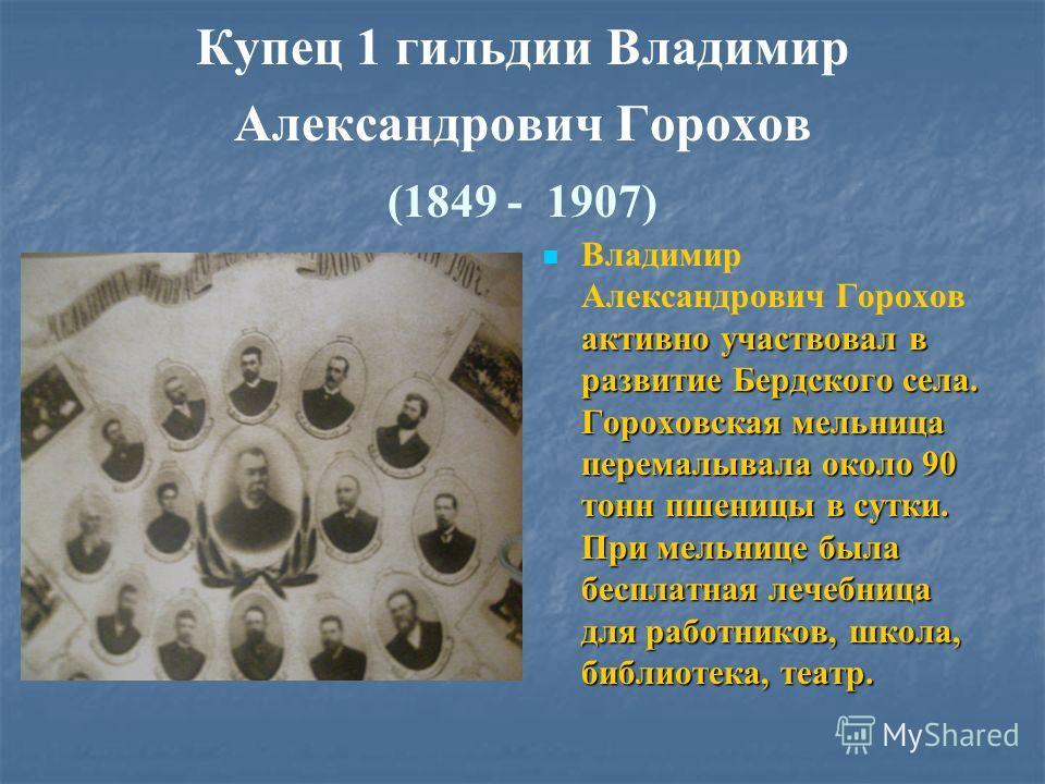 Купец 1 гильдии Владимир Александрович Горохов (1849 - 1907) активно участвовал в развитие Бердского села. Гороховская мельница перемалывала около 90 тонн пшеницы в сутки. При мельнице была бесплатная лечебница для работников, школа, библиотека, теат