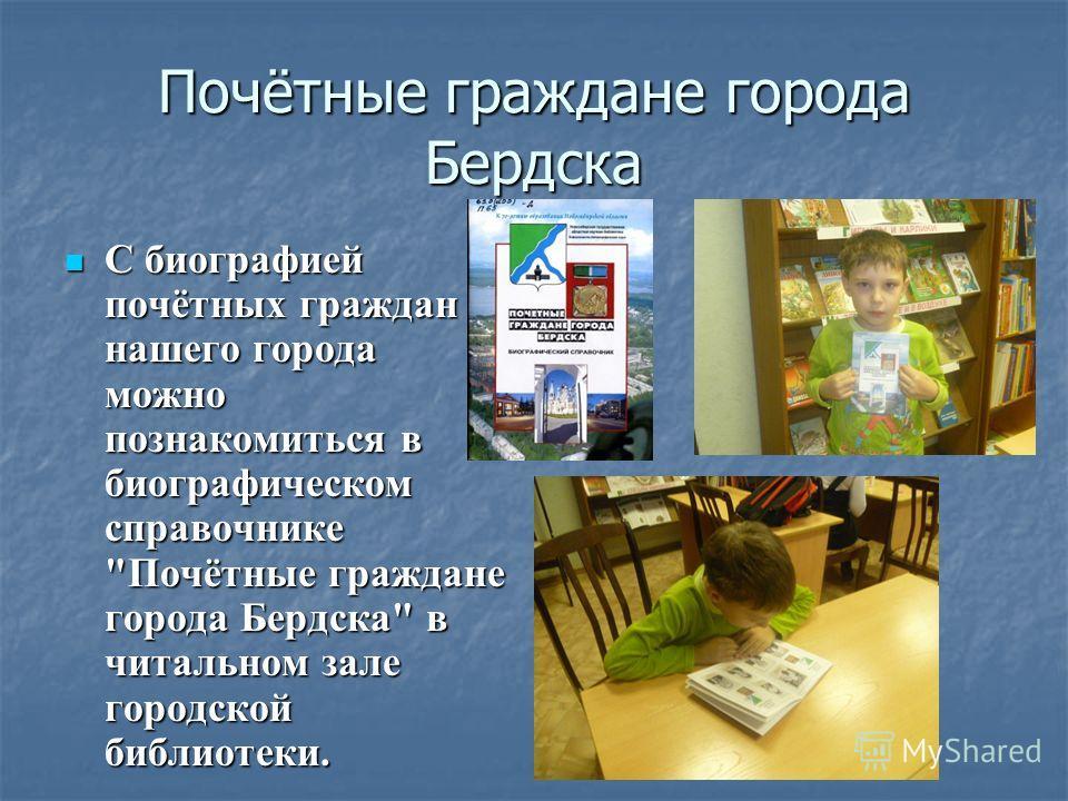 Почётные граждане города Бердска С биографией почётных граждан нашего города можно познакомиться в биографическом справочнике
