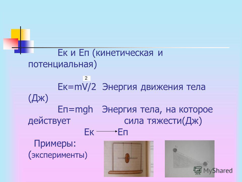 Ек и Еп (кинетическая и потенциальная) Ек=mV/2 Энергия движения тела (Дж) Еп=mgh Энергия тела, на которое действует сила тяжести(Дж) Ек Еп Примеры: ( эксперименты)