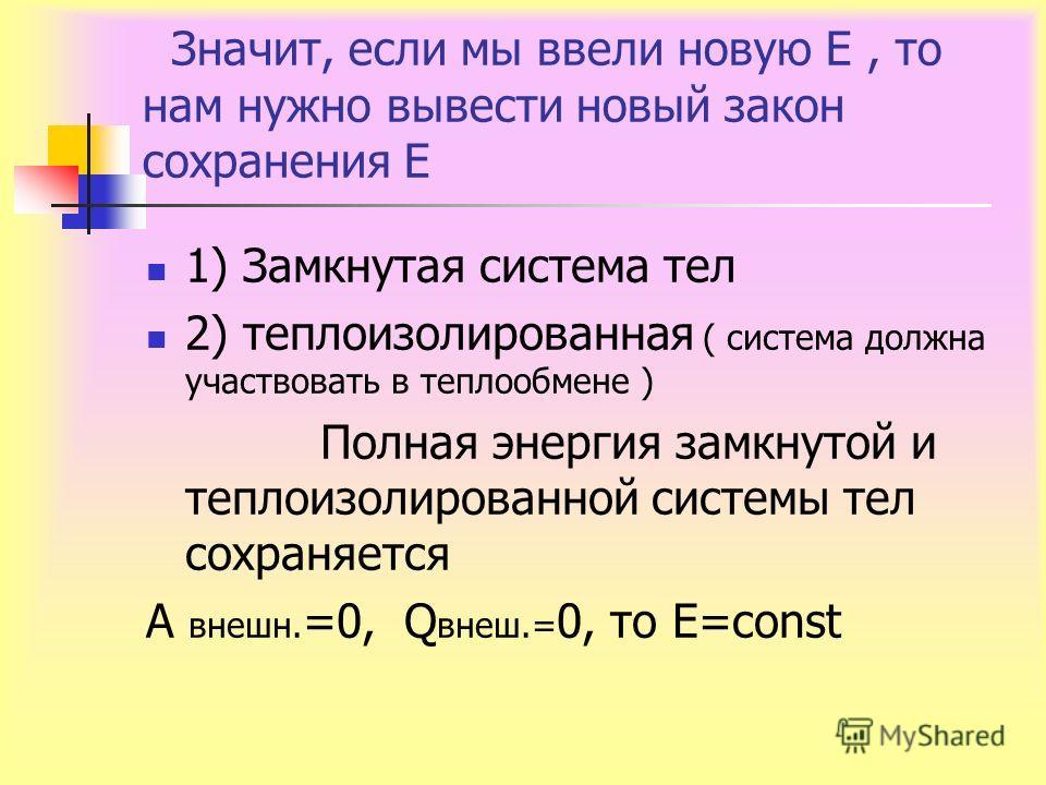 Значит, если мы ввели новую Е, то нам нужно вывести новый закон сохранения Е 1) Замкнутая система тел 2) теплоизолированная ( система должна участвовать в теплообмене ) Полная энергия замкнутой и теплоизолированной системы тел сохраняется А внешн. =0