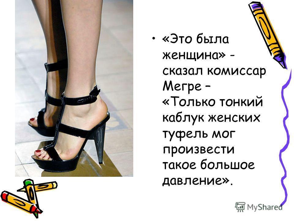 «Это была женщина» - сказал комиссар Мегре – «Только тонкий каблук женских туфель мог произвести такое большое давление».