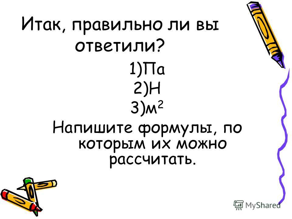 Итак, правильно ли вы ответили? 1)Па 2)Н 3)м 2 Напишите формулы, по которым их можно рассчитать.