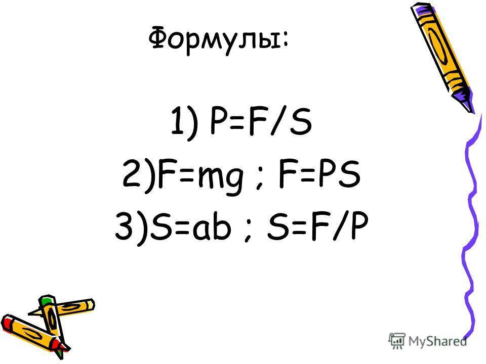 Формулы: 1) P=F/S 2)F=mg ; F=PS 3)S=ab ; S=F/P