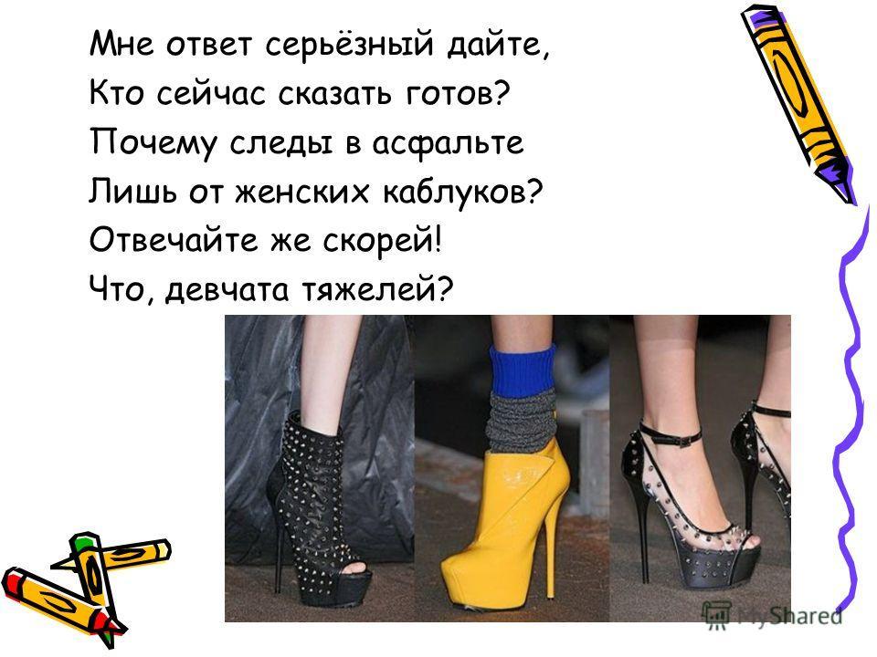 Мне ответ серьёзный дайте, Кто сейчас сказать готов? Почему следы в асфальте Лишь от женских каблуков? Отвечайте же скорей! Что, девчата тяжелей?