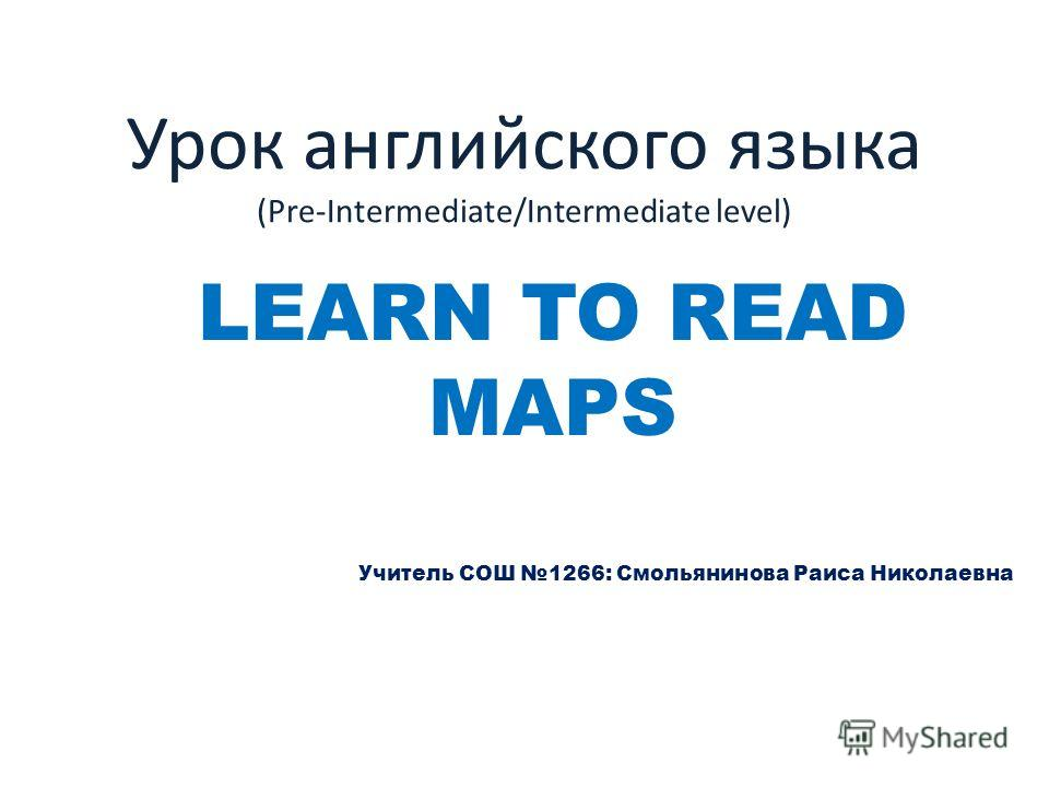 Урок английского языка (Pre-Intermediate/Intermediate level) LEARN TO READ MAPS Учитель СОШ 1266: Смольянинова Раиса Николаевна