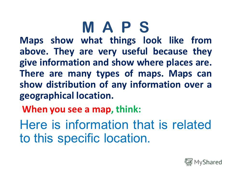 M A P S Maps show what things look like from above. They are very useful because they give information and show where places are. There are many types of maps. Maps can show distribution of any information over a geographical location. When you see a