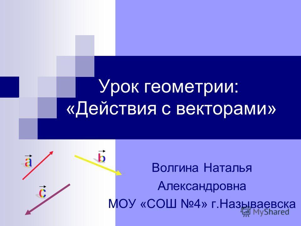 Урок геометрии: «Действия с векторами» Волгина Наталья Александровна МОУ «СОШ 4» г.Называевска