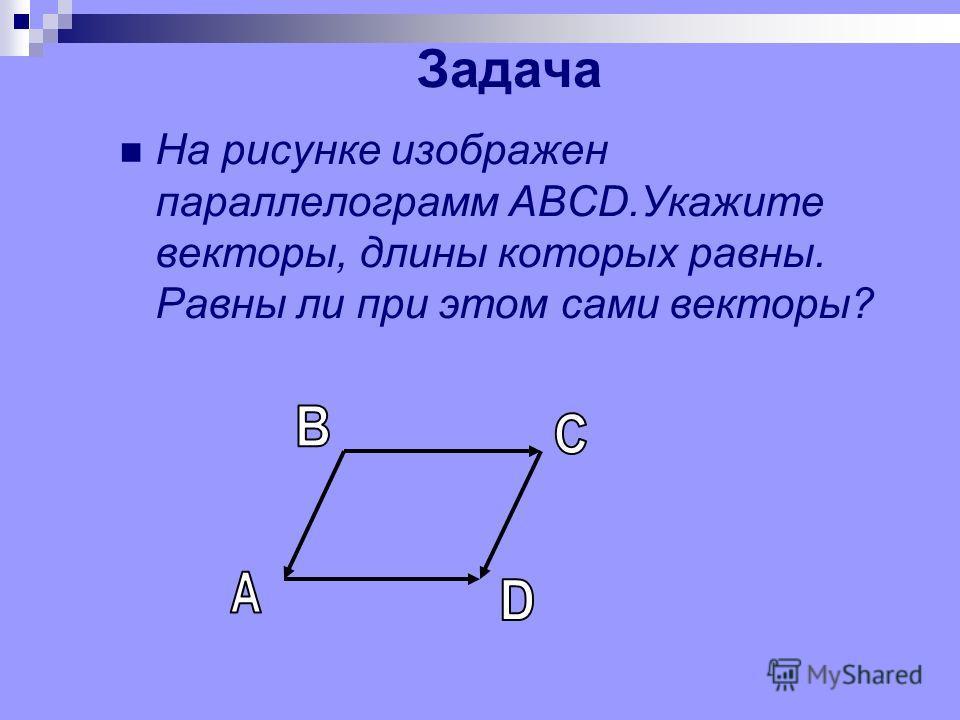 Задача На рисунке изображен параллелограмм ABCD.Укажите векторы, длины которых равны. Равны ли при этом сами векторы?