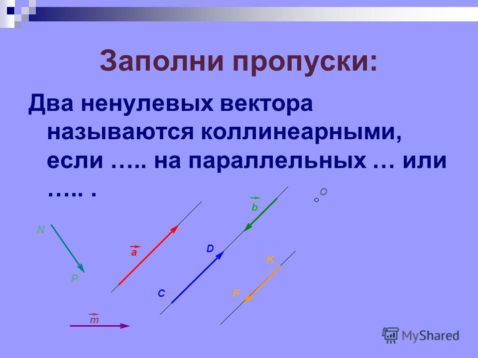 a C D b F K O m N P Заполни пропуски: Два ненулевых вектора называются коллинеарными, если ….. на параллельных … или …...