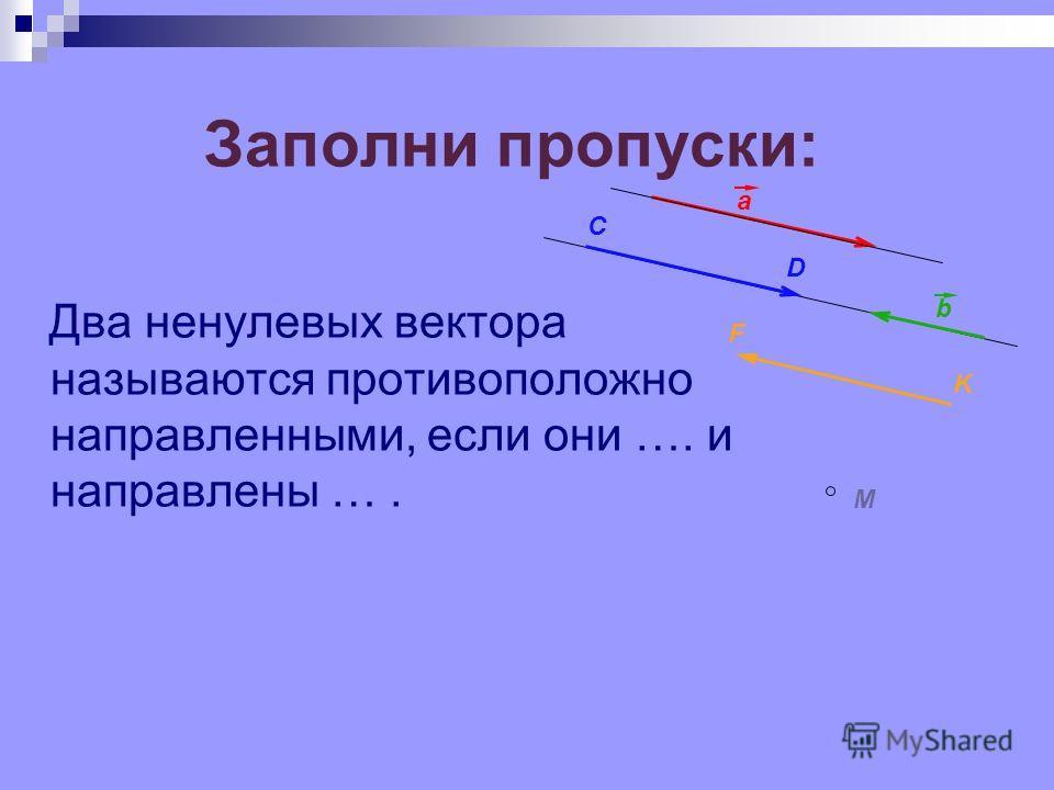 Заполни пропуски: Два ненулевых вектора называются противоположно направленными, если они …. и направлены …. F K b a C D M