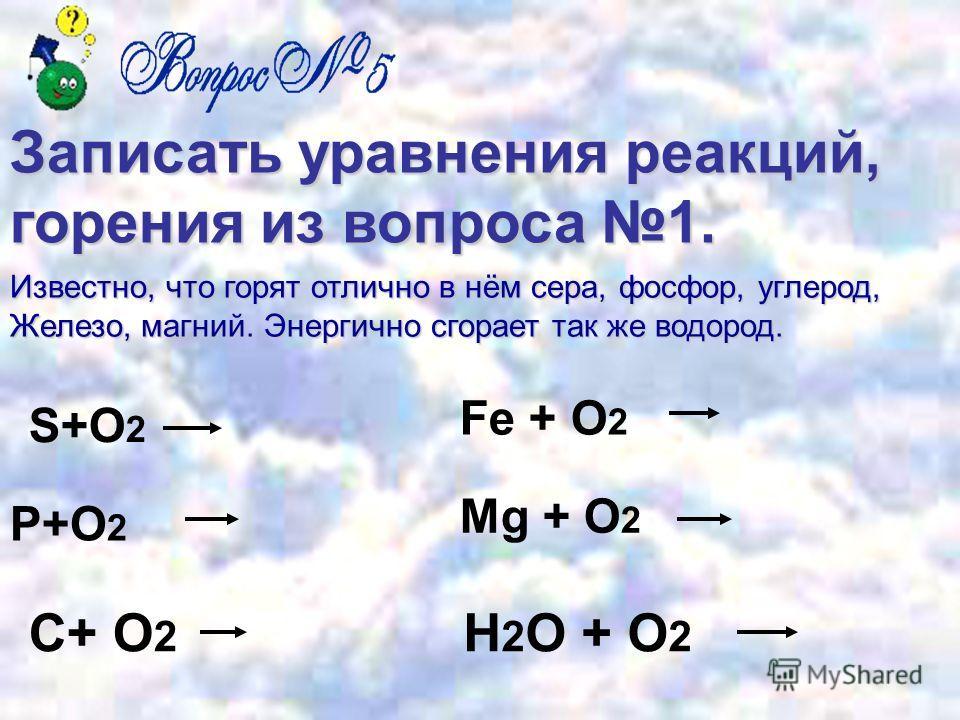 Записать уравнения реакций, горения из вопроса 1. S+O 2 P+O 2 C+ O 2 Fe + O 2 Mg + O 2 H 2 O + O 2 Известно, что горят отлично в нём сера, фосфор, углерод, Железо, магний. Энергично сгорает так же водород.