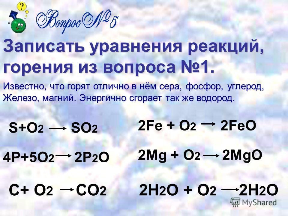 Записать уравнения реакций, горения из вопроса 1. S+O 2 SO 2 4P+5O 2 2P 2 O C+ O 2 CO 2 2Fe + O 2 2FeO 2Mg + O 2 2MgO 2H 2 O + O 2 2H 2 O Известно, что горят отлично в нём сера, фосфор, углерод, Железо, магний. Энергично сгорает так же водород.