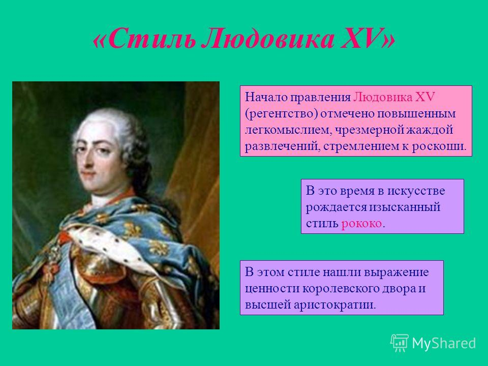 «Стиль Людовика XV» Начало правления Людовика XV (регентство) отмечено повышенным легкомыслием, чрезмерной жаждой развлечений, стремлением к роскоши. В это время в искусстве рождается изысканный стиль рококо. В этом стиле нашли выражение ценности кор