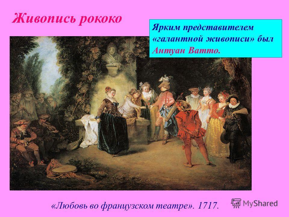 Ярким представителем «галантной живописи» был Антуан Ватто. «Любовь во французском театре». 1717. Живопись рококо