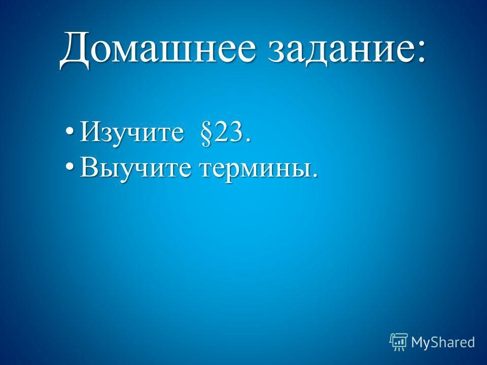 Домашнее задание: Изучите §23. Изучите §23. Выучите термины. Выучите термины.
