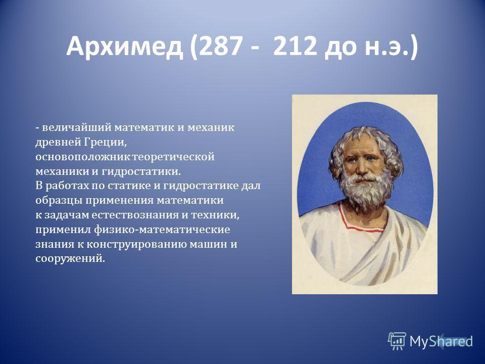 Архимед (287 - 212 до н.э.) - величайший математик и механик древней Греции, основоположник теоретической механики и гидростатики. В работах по статике и гидростатике дал образцы применения математики к задачам естествознания и техники, применил физи