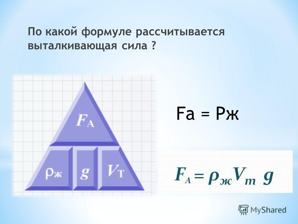 По какой формуле рассчитывается выталкивающая сила ? Fа = Рж