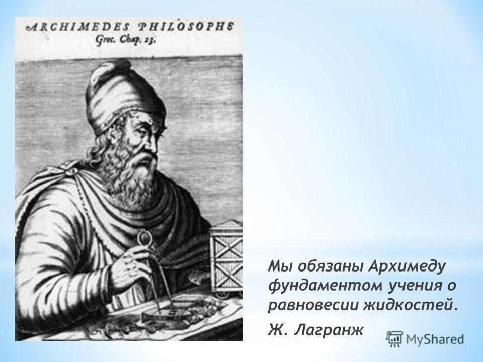 Мы обязаны Архимеду фундаментом учения о равновесии жидкостей. Ж. Лагранж