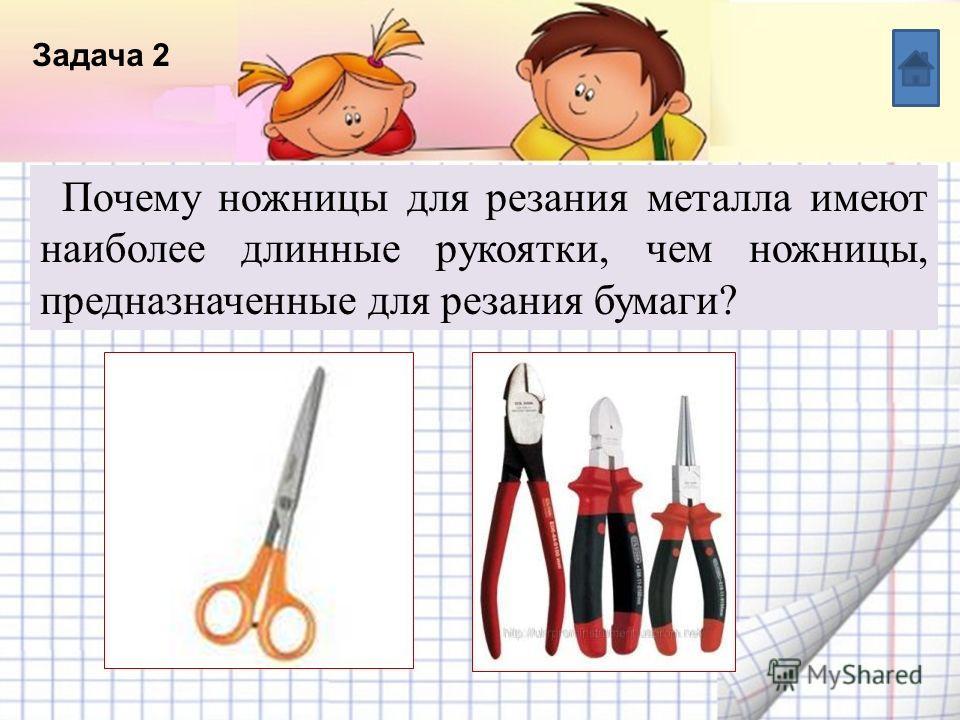 Название списка Пункт 5 Пункт 4 Пункт 3 Пункт 2 Пункт 1 Текст Задача 2 Почему ножницы для резания металла имеют наиболее длинные рукоятки, чем ножницы, предназначенные для резания бумаги?