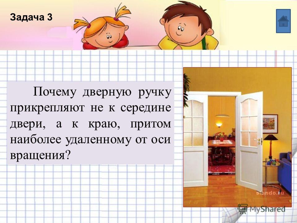 Название списка Пункт 5 Пункт 4 Пункт 3 Пункт 2 Пункт 1 Текст Задача 3 Почему дверную ручку прикрепляют не к середине двери, а к краю, притом наиболее удаленному от оси вращения?