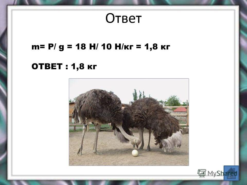 Ответ m= P/ g = 18 Н/ 10 Н/кг = 1,8 кг ОТВЕТ : 1,8 кг 22
