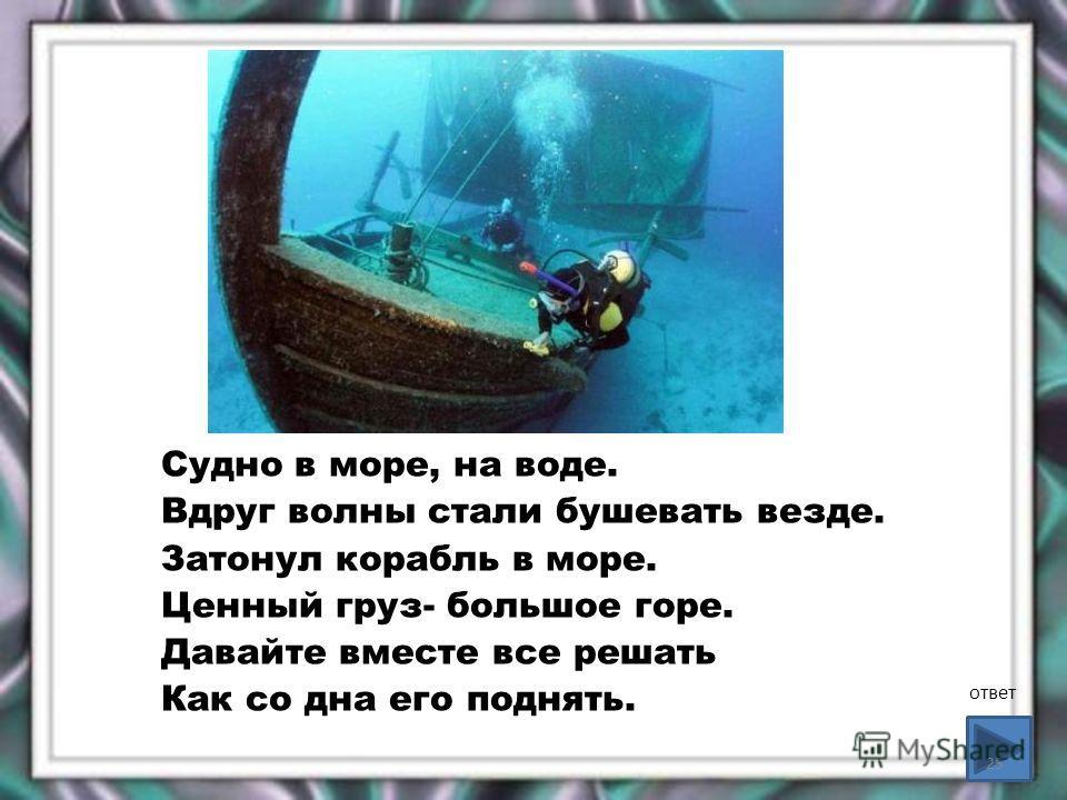 Судно в море, на воде. Вдруг волны стали бушевать везде. Затонул корабль в море. Ценный груз- большое горе. Давайте вместе все решать Как со дна его поднять. ответ 25