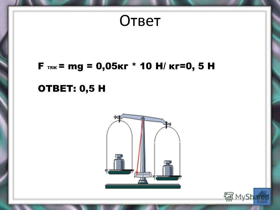 Ответ F TЯЖ = mg = 0,05кг * 10 Н/ кг=0, 5 Н ОТВЕТ: 0,5 Н 30