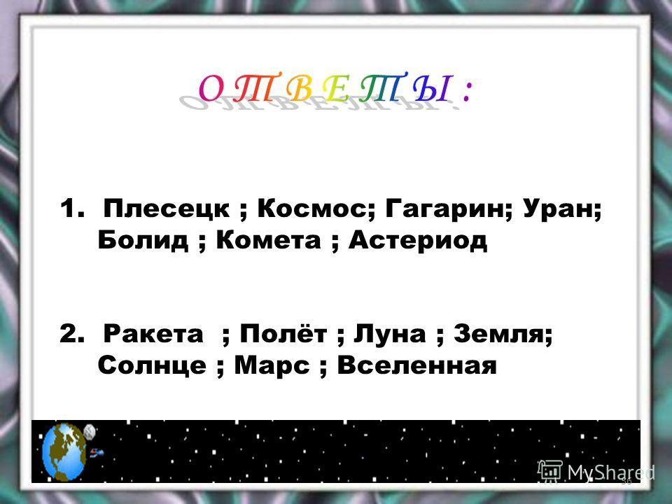 1. Плесецк ; Космос; Гагарин; Уран; Болид ; Комета ; Астериод 2. Ракета ; Полёт ; Луна ; Земля; Солнце ; Марс ; Вселенная 36