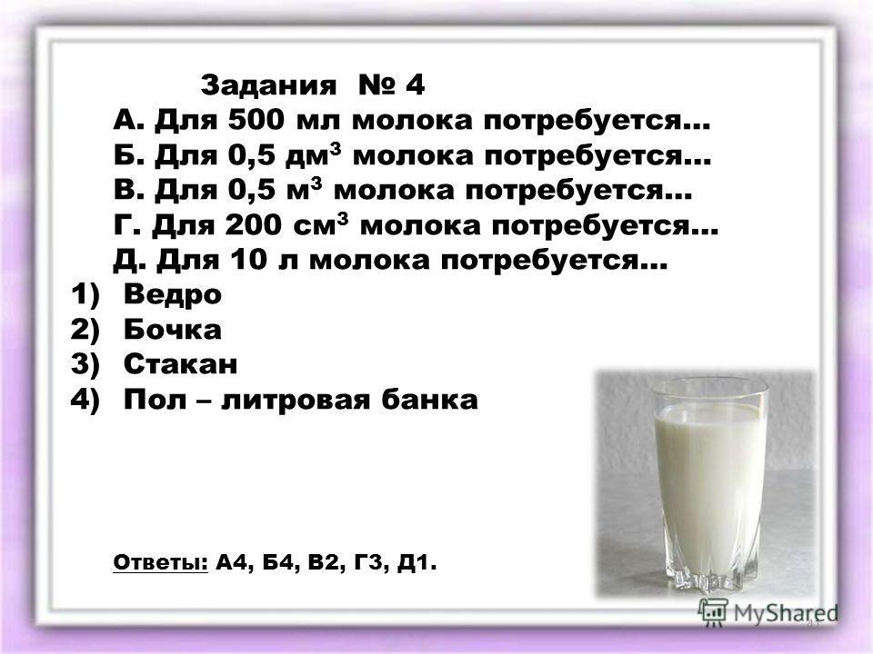 Задания 4 А. Для 500 мл молока потребуется… Б. Для 0,5 дм 3 молока потребуется… В. Для 0,5 м 3 молока потребуется… Г. Для 200 см 3 молока потребуется… Д. Для 10 л молока потребуется… 1) Ведро 2) Бочка 3) Стакан 4) Пол – литровая банка Ответы: А4, Б4,
