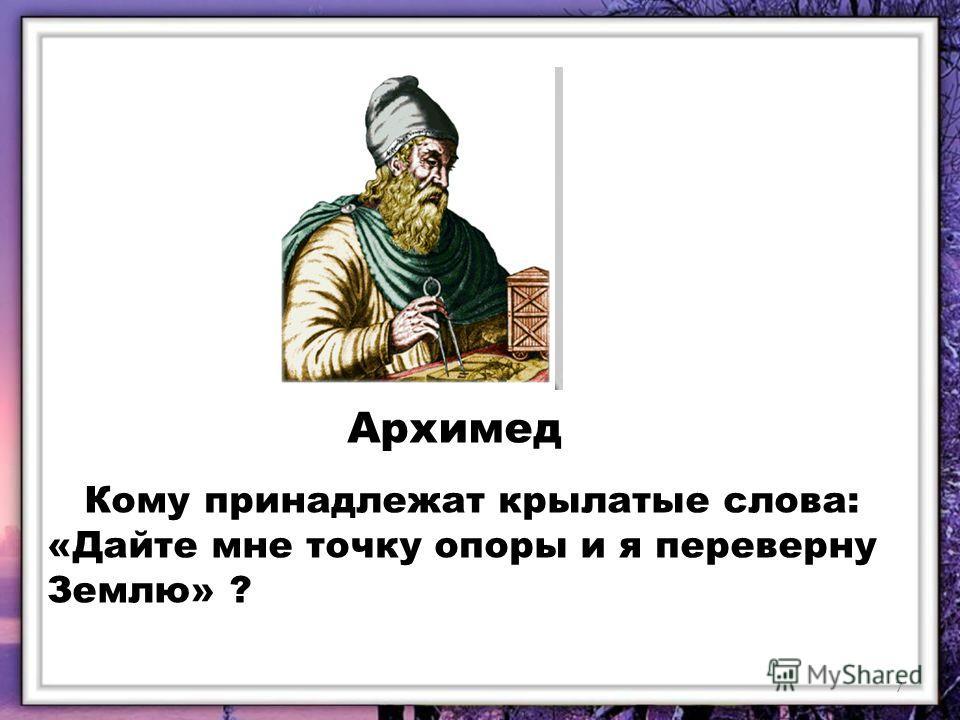 Архимед Кому принадлежат крылатые слова: «Дайте мне точку опоры и я переверну Землю» ? 7
