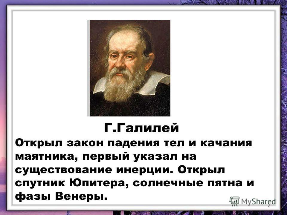 Г.Галилей Открыл закон падения тел и качания маятника, первый указал на существование инерции. Открыл спутник Юпитера, солнечные пятна и фазы Венеры. 8