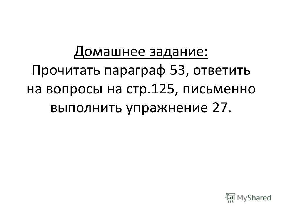 Домашнее задание: Прочитать параграф 53, ответить на вопросы на стр.125, письменно выполнить упражнение 27.