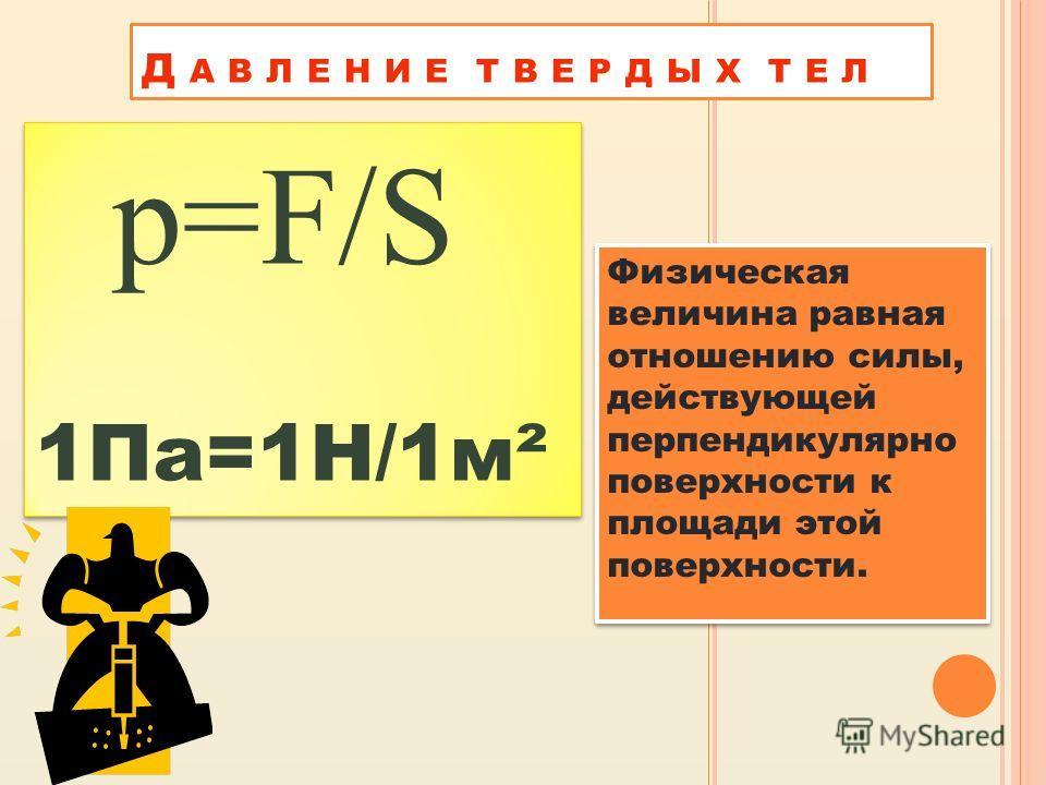 Д А В Л Е Н И Е Т В Е Р Д Ы Х Т Е Л Физическая величина равная отношению силы, действующей перпендикулярно поверхности к площади этой поверхности. p=F/S 1Па=1Н/1м² p=F/S 1Па=1Н/1м²