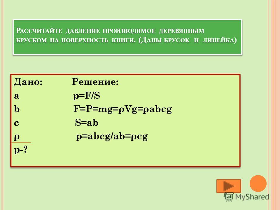 Р АССЧИТАЙТЕ ДАВЛЕНИЕ ПРОИЗВОДИМОЕ ДЕРЕВЯННЫМ БРУСКОМ НА ПОВЕРХНОСТЬ КНИГИ. (Д АНЫ БРУСОК И ЛИНЕЙКА ) Дано: Решение: a p=F/S b F=P=mg=ρVg=ρabcg c S=ab ρ p=abcg/ab=ρcg p-? Дано: Решение: a p=F/S b F=P=mg=ρVg=ρabcg c S=ab ρ p=abcg/ab=ρcg p-?