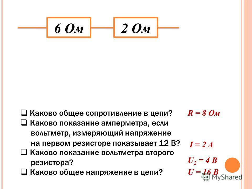 6 Ом2 Ом Каково общее сопротивление в цепи? Каково показание амперметра, если вольтметр, измеряющий напряжение на первом резисторе показывает 12 В? Каково показание вольтметра второго резистора? Каково общее напряжение в цепи? R = 8 Ом I = 2 A U 2 =