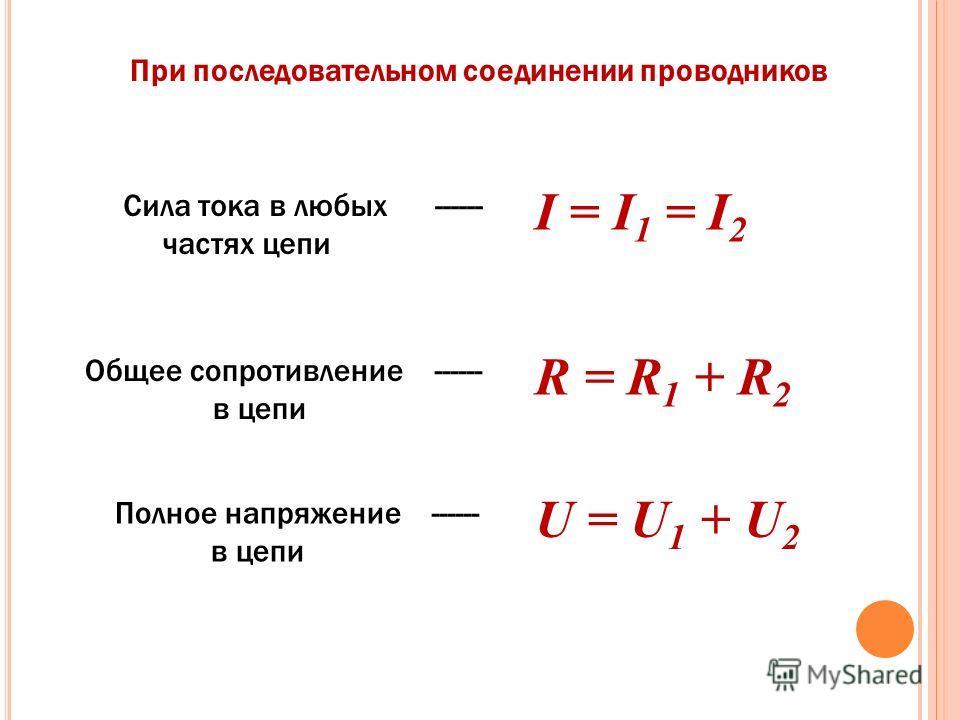 I = I 1 = I 2 Сила тока в любых ------ частях цепи Общее сопротивление ------ в цепи R = R 1 + R 2 Полное напряжение ------ в цепи U = U 1 + U 2 При последовательном соединении проводников