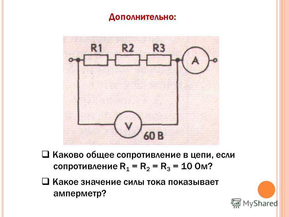 Каково общее сопротивление в цепи, если сопротивление R 1 = R 2 = R 3 = 10 Ом? Какое значение силы тока показывает амперметр? Дополнительно: