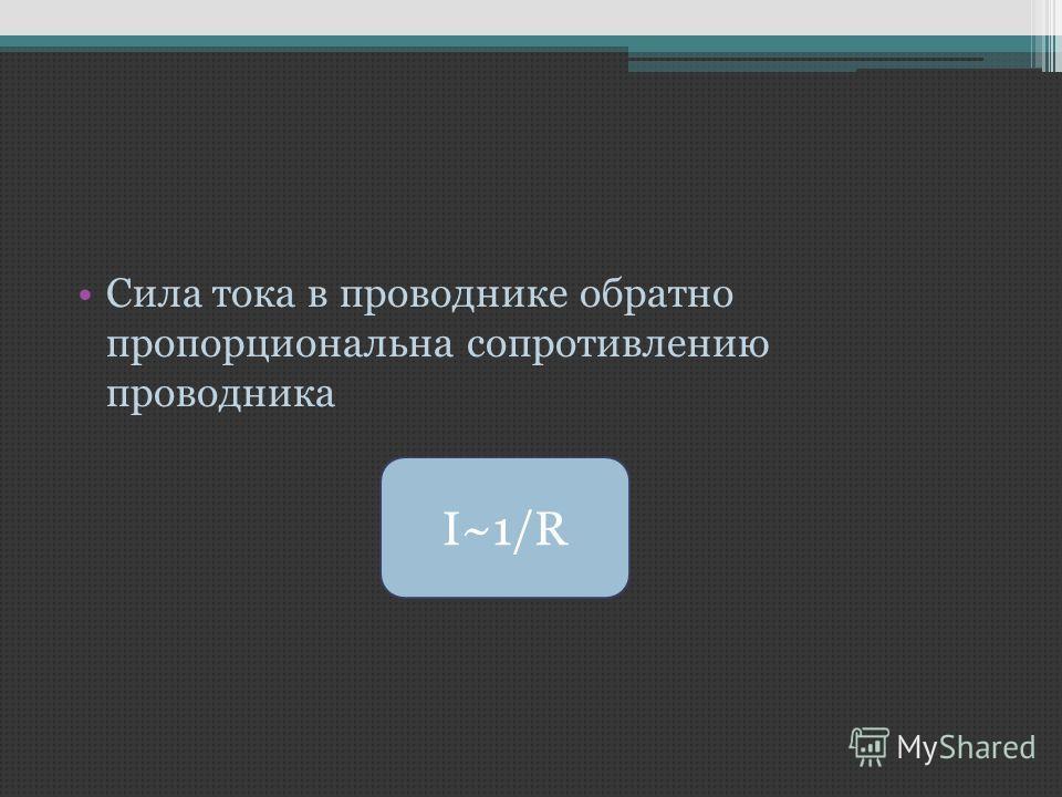 I~1/R Сила тока в проводнике обратно пропорциональна сопротивлению проводника