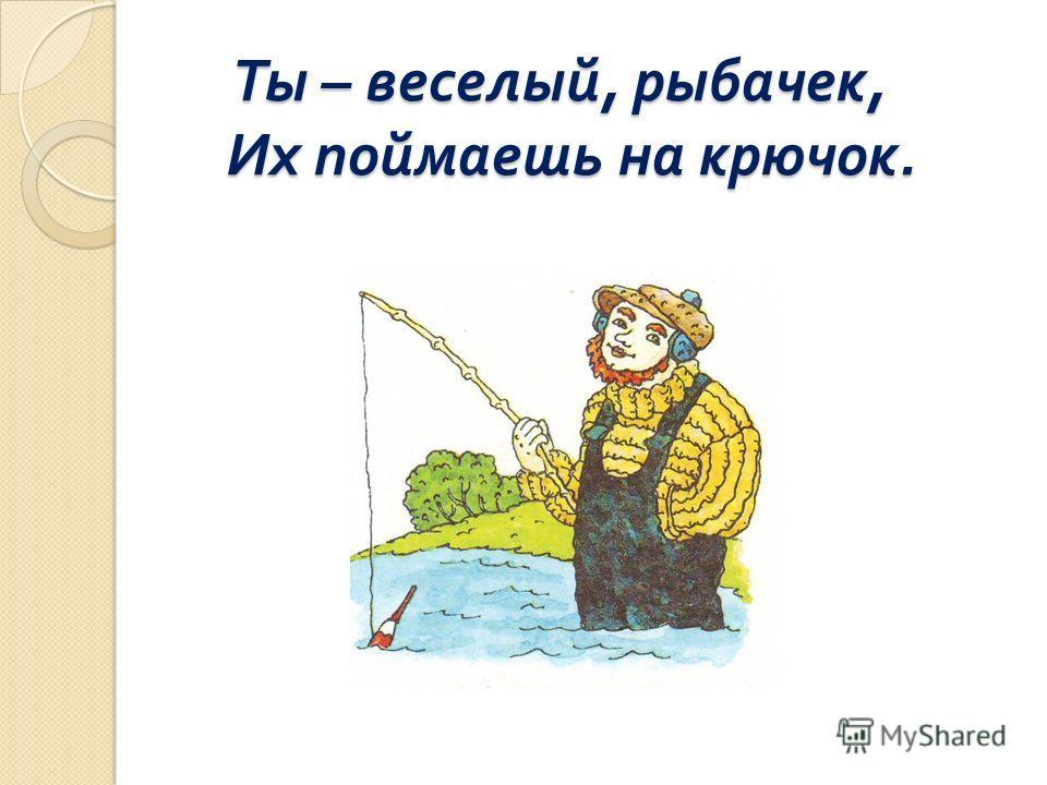 Ты – веселый, рыбачек, Их поймаешь на крючок. Ты – веселый, рыбачек, Их поймаешь на крючок.