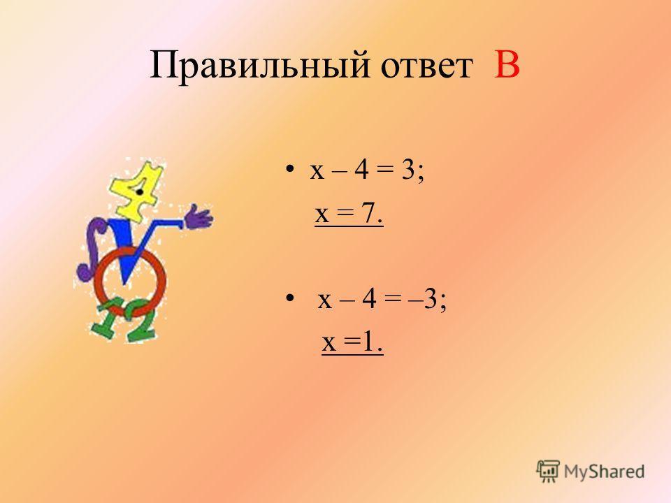 Правильный ответ В х – 4 = 3; х = 7. х – 4 = –3; х =1.