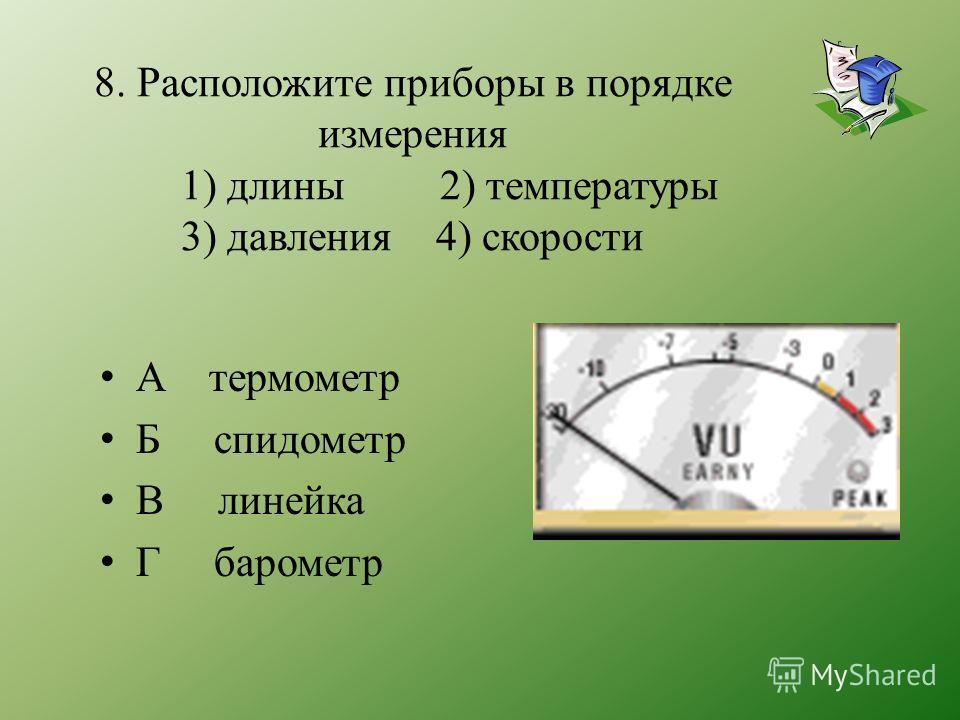 8. Расположите приборы в порядке измерения 1) длины 2) температуры 3) давления 4) скорости А термометр Б спидометр В линейка Г барометр