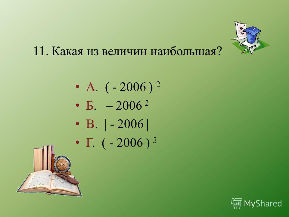 11. Какая из величин наибольшая? А. ( - 2006 ) 2 Б. – 2006 2 В. - 2006 | Г. ( - 2006 ) 3