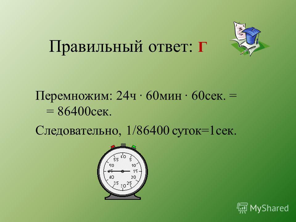 Правильный ответ: Г Перемножим: 24ч · 60мин · 60сек. = = 86400сек. Следовательно, 1/86400 суток=1сек.