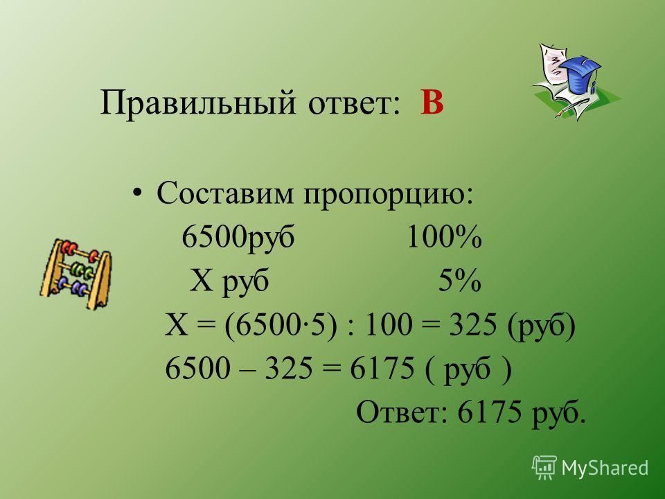 Правильный ответ: В Составим пропорцию: 6500руб 100% Х руб 5% Х = (6500·5) : 100 = 325 (руб) 6500 – 325 = 6175 ( руб ) Ответ: 6175 руб.