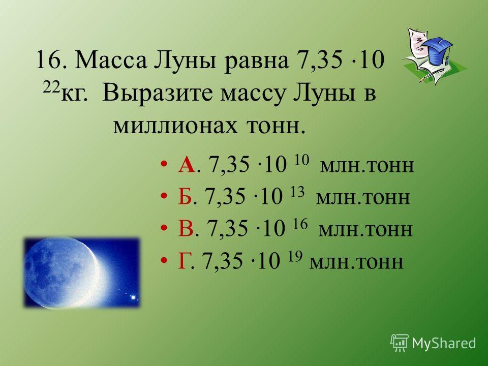 16. Масса Луны равна 7,35 10 22 кг. Выразите массу Луны в миллионах тонн. А. 7,35 ·10 10 млн.тонн Б. 7,35 ·10 13 млн.тонн В. 7,35 ·10 16 млн.тонн Г. 7,35 ·10 19 млн.тонн