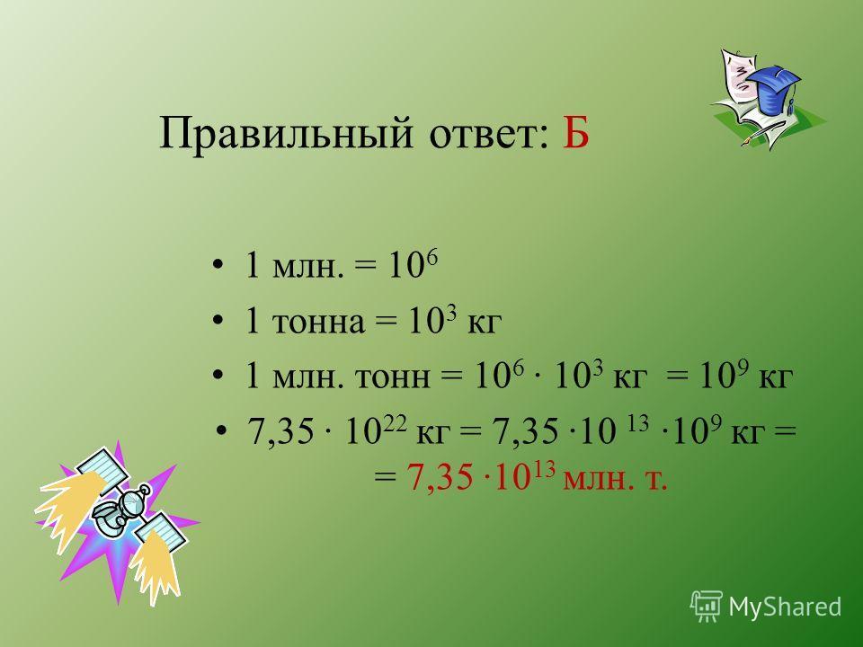 Правильный ответ: Б 1 млн. = 10 6 1 тонна = 10 3 кг 1 млн. тонн = 10 6 · 10 3 кг = 10 9 кг 7,35 · 10 22 кг = 7,35 ·10 13 ·10 9 кг = = 7,35 ·10 13 млн. т.